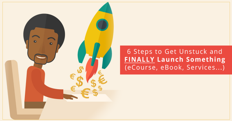 6 Steps to Get Unstuck and FINALLY Launch Something (eCourse, eBook, Services…)
